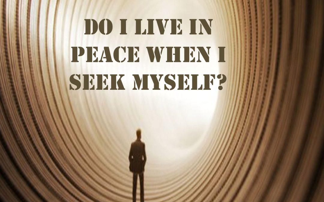 Do I live in peace when I seek myself?